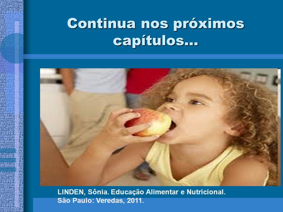 Continua nos próximos capítulos... LINDEN, Sônia. Educação Alimentar e Nutricional. São Paulo: Veredas, 2011.