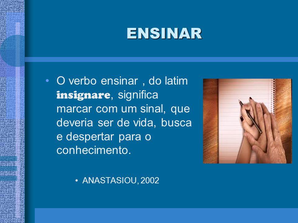 ENSINAR O verbo ensinar, do latim insignare, significa marcar com um sinal, que deveria ser de vida, busca e despertar para o conhecimento. ANASTASIOU