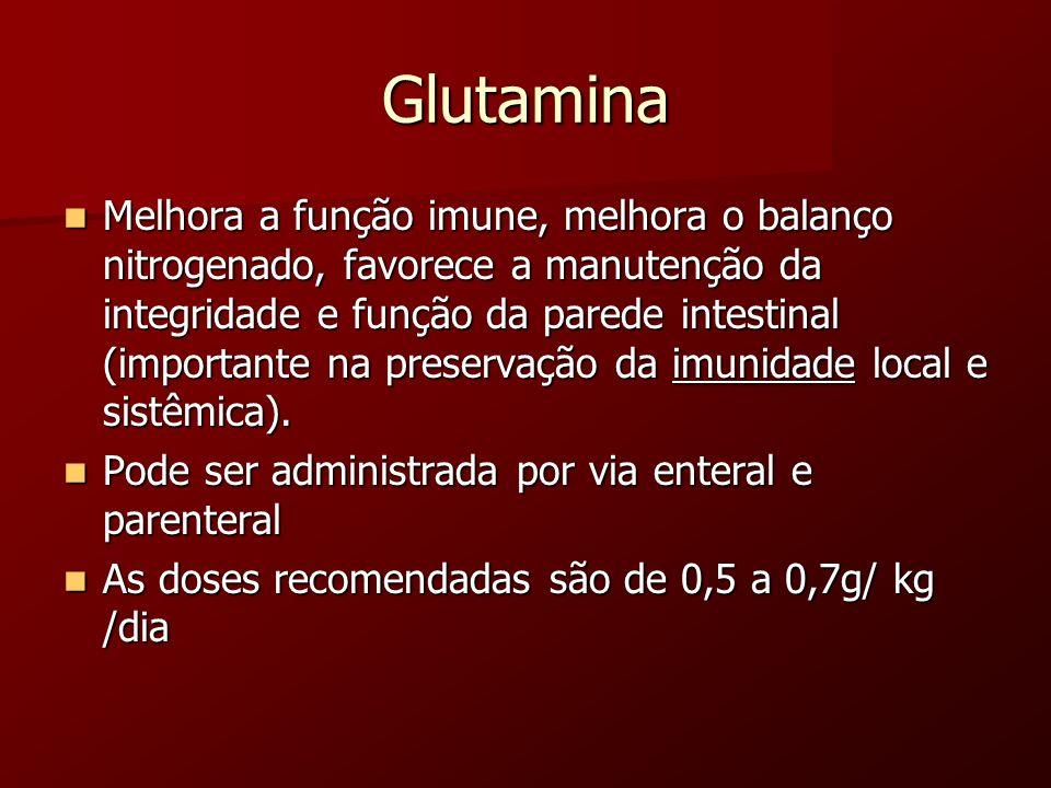 Glutamina Melhora a função imune, melhora o balanço nitrogenado, favorece a manutenção da integridade e função da parede intestinal (importante na pre