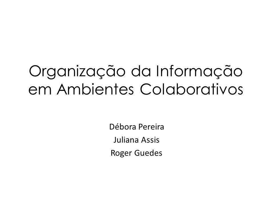 Organização da Informação em Ambientes Colaborativos Débora Pereira Juliana Assis Roger Guedes