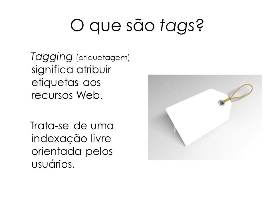 O que são tags? Tagging (etiquetagem) significa atribuir etiquetas aos recursos Web. Trata-se de uma indexação livre orientada pelos usuários.