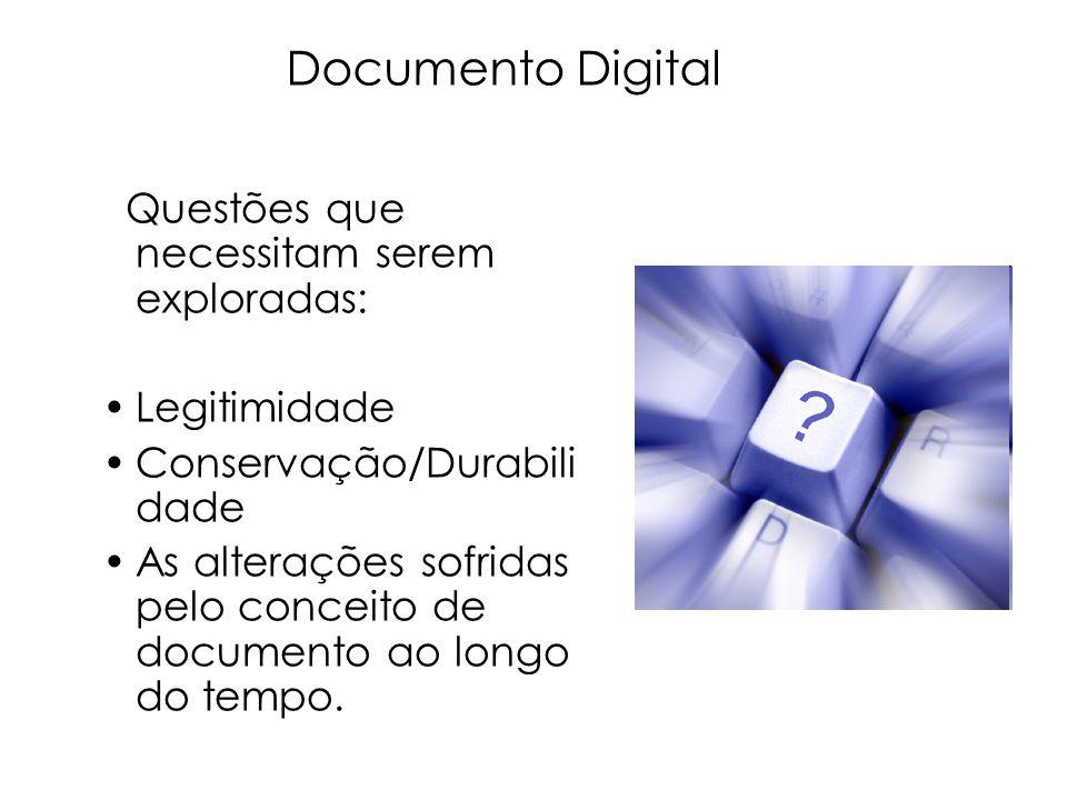 Questões que necessitam serem exploradas: Legitimidade Conservação/Durabili dade As alterações sofridas pelo conceito de documento ao longo do tempo.