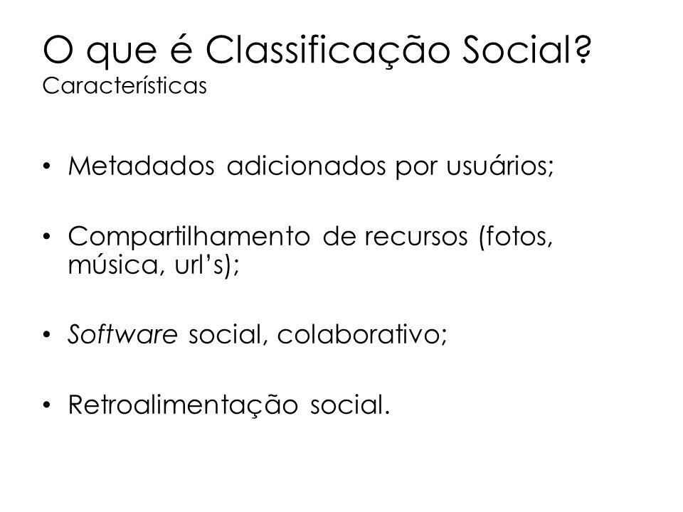 O que é Classificação Social? Características Metadados adicionados por usuários; Compartilhamento de recursos (fotos, música, urls); Software social,