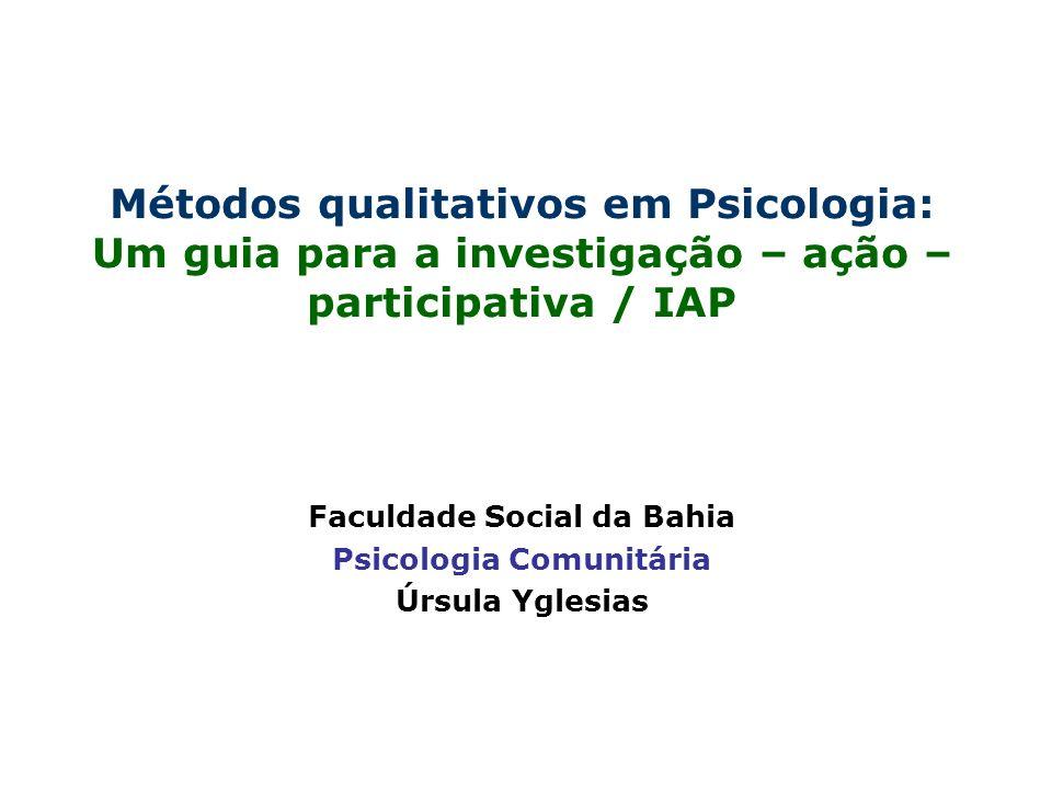 Métodos qualitativos em Psicologia: Um guia para a investigação – ação – participativa / IAP Faculdade Social da Bahia Psicologia Comunitária Úrsula Y