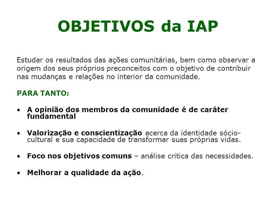 OBJETIVOS da IAP Estudar os resultados das ações comunitárias, bem como observar a origem dos seus próprios preconceitos com o objetivo de contribuir