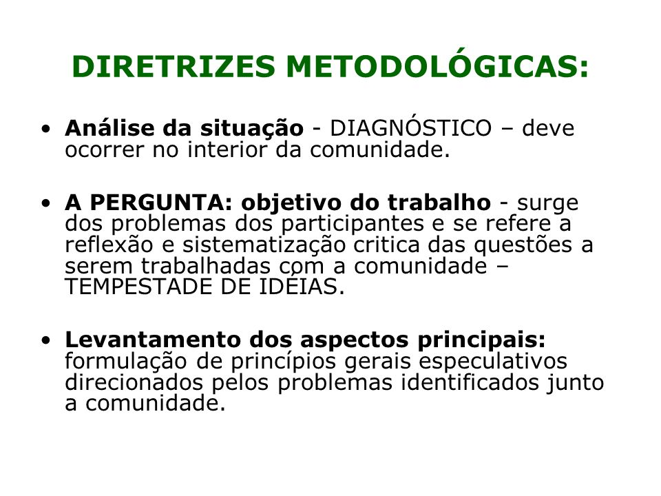 DIRETRIZES METODOLÓGICAS: Análise da situação - DIAGNÓSTICO – deve ocorrer no interior da comunidade. A PERGUNTA: objetivo do trabalho - surge dos pro