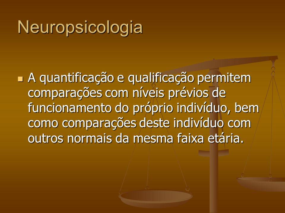 Neuropsicologia A quantificação e qualificação permitem comparações com níveis prévios de funcionamento do próprio indivíduo, bem como comparações des