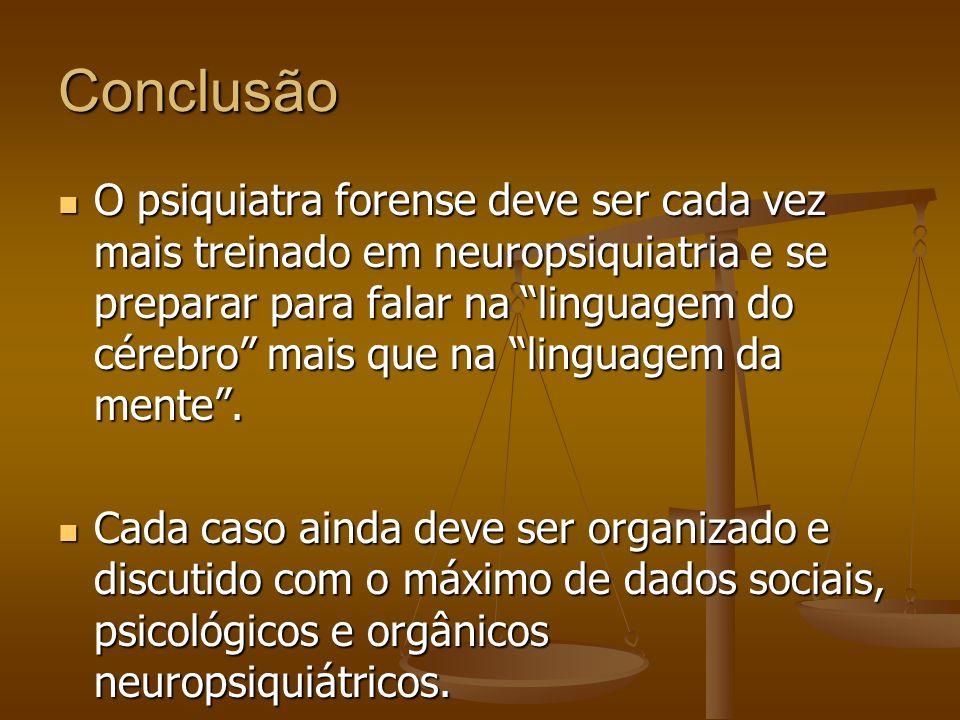 Conclusão O psiquiatra forense deve ser cada vez mais treinado em neuropsiquiatria e se preparar para falar na linguagem do cérebro mais que na lingua