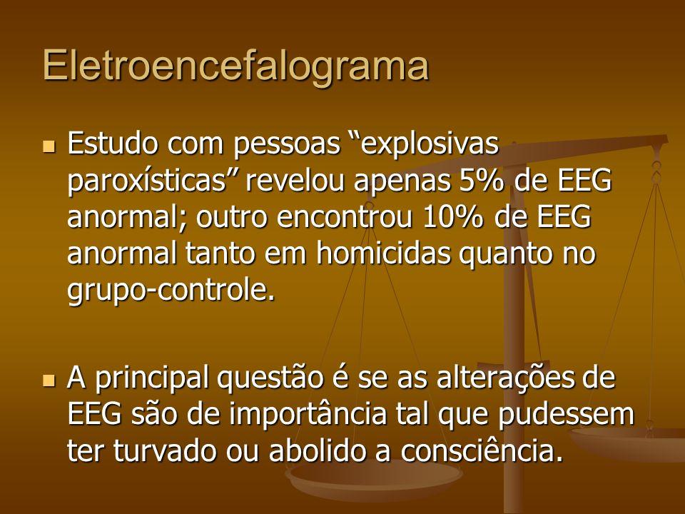Eletroencefalograma Estudo com pessoas explosivas paroxísticas revelou apenas 5% de EEG anormal; outro encontrou 10% de EEG anormal tanto em homicidas