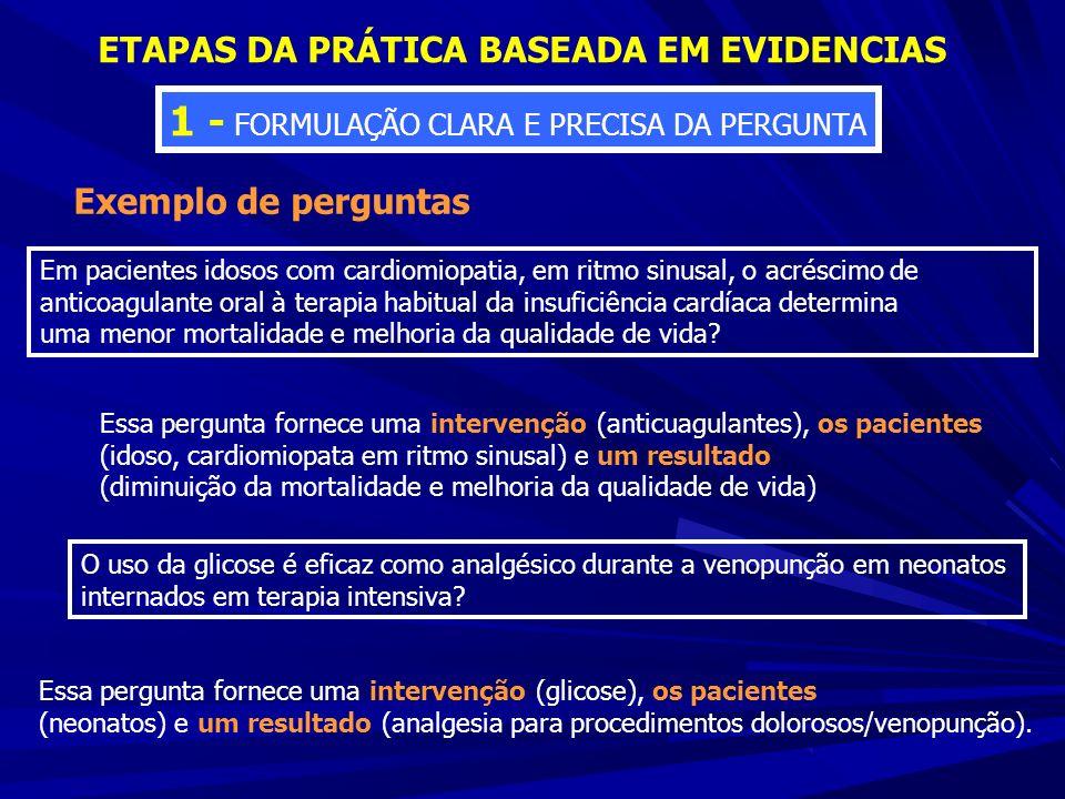 ETAPAS DA PRÁTICA BASEADA EM EVIDENCIAS 1 - FORMULAÇÃO CLARA E PRECISA DA PERGUNTA Exemplo de perguntas Em pacientes idosos com cardiomiopatia, em rit