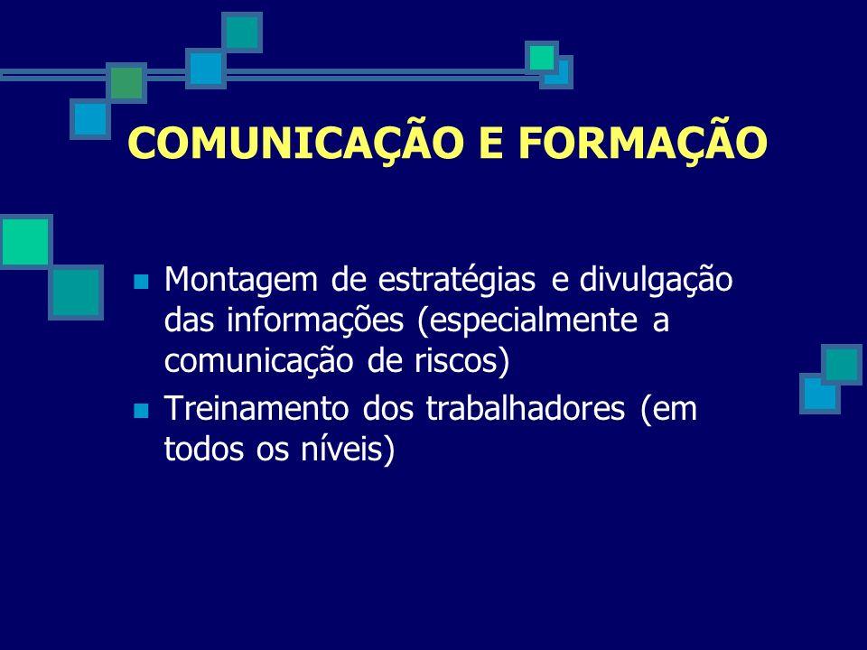 COMUNICAÇÃO E FORMAÇÃO Montagem de estratégias e divulgação das informações (especialmente a comunicação de riscos) Treinamento dos trabalhadores (em