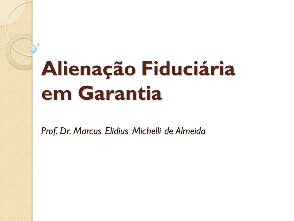 Alienação Fiduciária em Garantia Prof. Dr. Marcus Elidius Michelli de Almeida