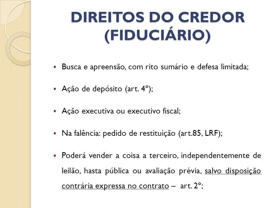 DIREITOS DO CREDOR (FIDUCIÁRIO) Busca e apreensão, com rito sumário e defesa limitada; Ação de depósito (art. 4º); Ação executiva ou executivo fiscal;
