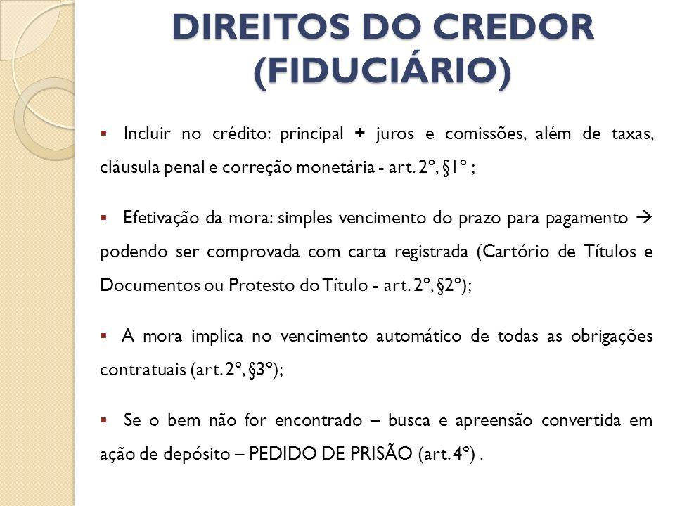 DIREITOS DO CREDOR (FIDUCIÁRIO) Incluir no crédito: principal + juros e comissões, além de taxas, cláusula penal e correção monetária - art. 2º, §1º ;