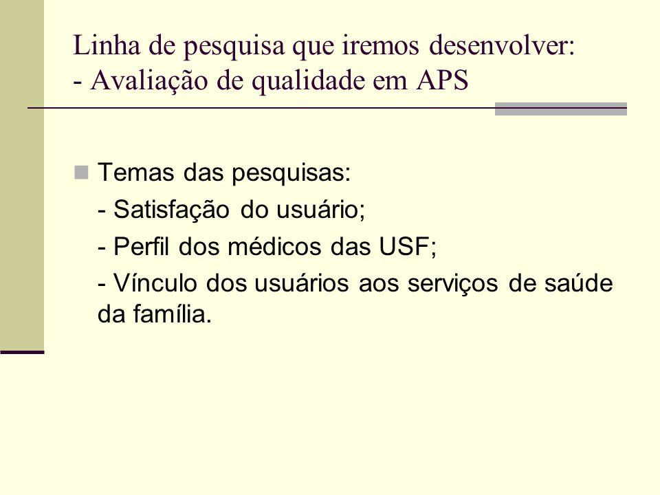 Linha de pesquisa que iremos desenvolver: - Avaliação de qualidade em APS Temas das pesquisas: - Satisfação do usuário; - Perfil dos médicos das USF;