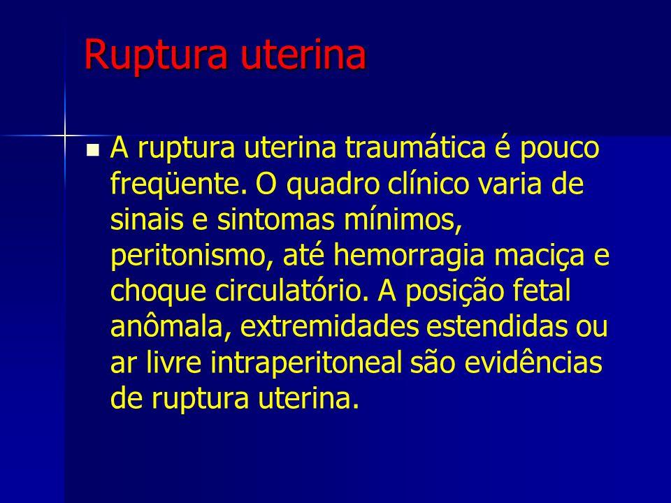 Ruptura uterina A ruptura uterina traumática é pouco freqüente. O quadro clínico varia de sinais e sintomas mínimos, peritonismo, até hemorragia maciç
