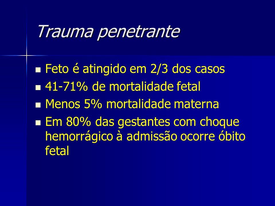 Trauma penetrante Feto é atingido em 2/3 dos casos 41-71% de mortalidade fetal Menos 5% mortalidade materna Em 80% das gestantes com choque hemorrágic