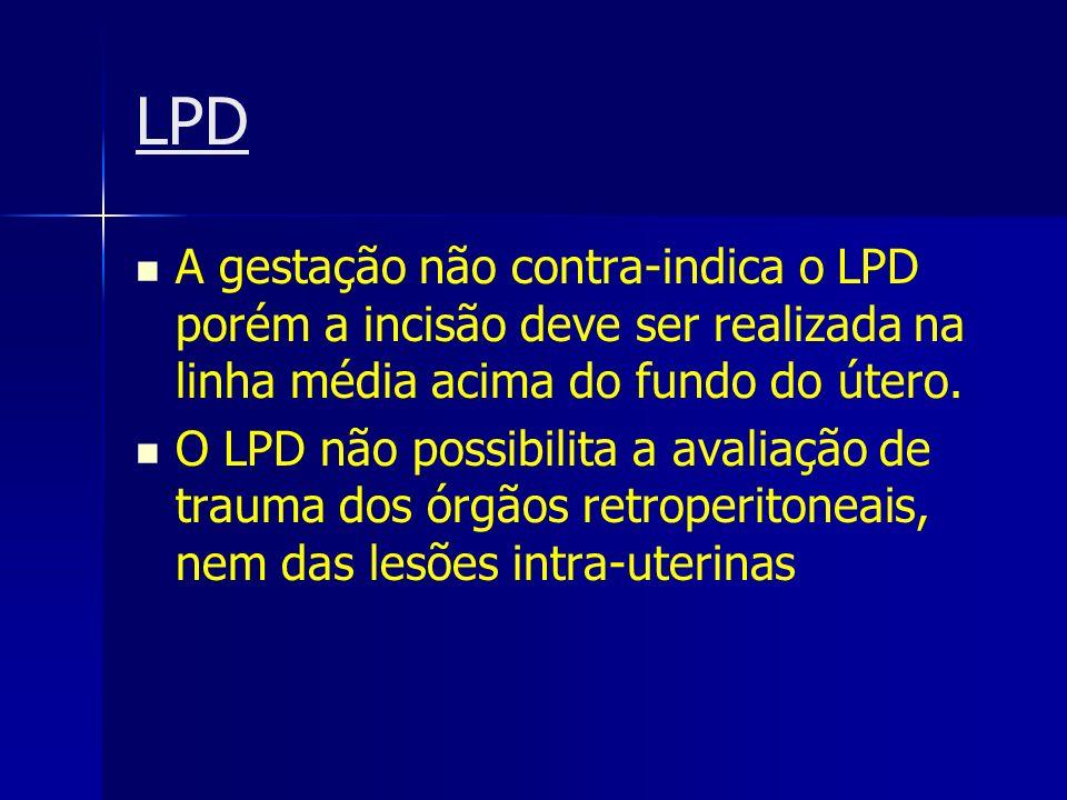LPD A gestação não contra-indica o LPD porém a incisão deve ser realizada na linha média acima do fundo do útero. O LPD não possibilita a avaliação de