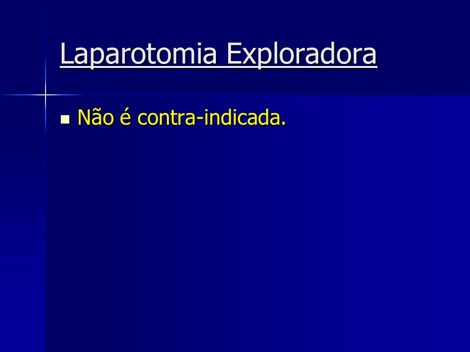 Laparotomia Exploradora Não é contra-indicada. Não é contra-indicada.