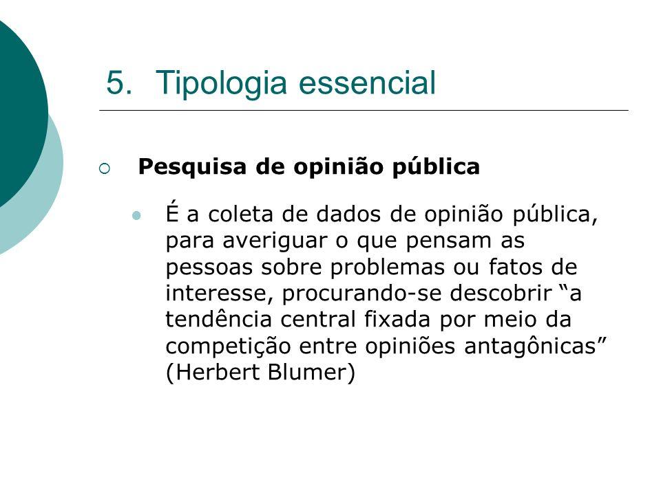 5.Tipologia essencial Pesquisa de opinião pública É a coleta de dados de opinião pública, para averiguar o que pensam as pessoas sobre problemas ou fa