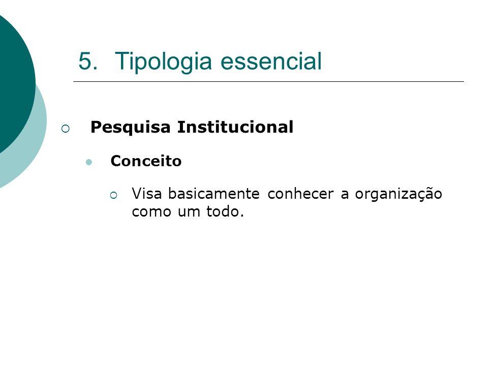 5.Tipologia essencial Pesquisa Institucional Conceito Visa basicamente conhecer a organização como um todo.