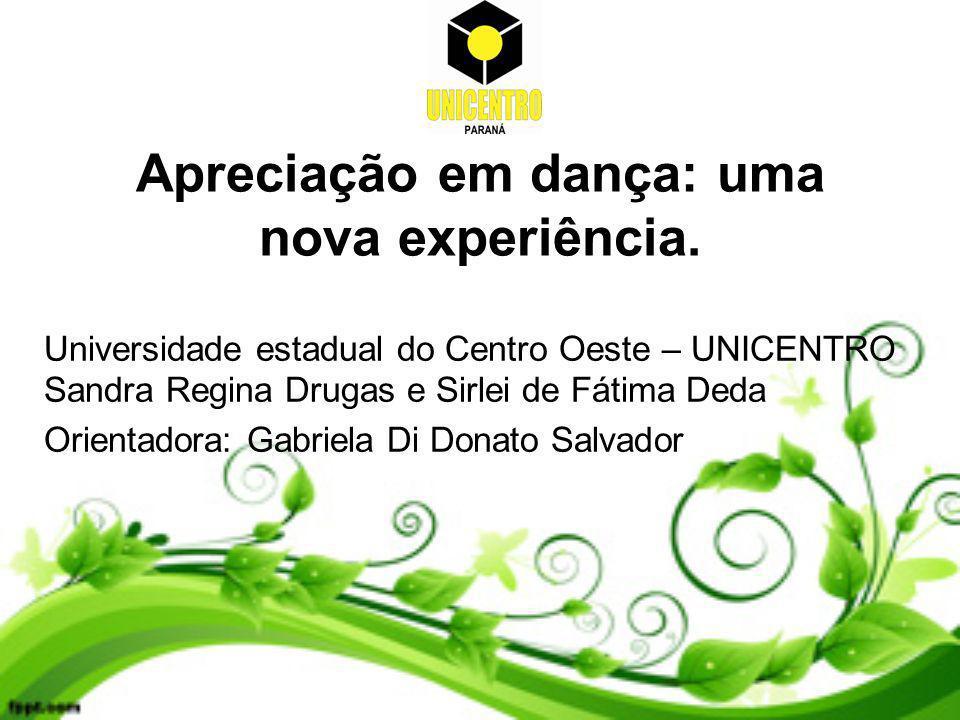 Apreciação em dança: uma nova experiência. Universidade estadual do Centro Oeste – UNICENTRO Sandra Regina Drugas e Sirlei de Fátima Deda Orientadora: