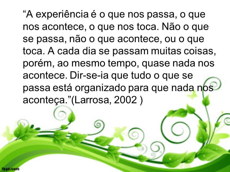 A experiência é o que nos passa, o que nos acontece, o que nos toca. Não o que se passa, não o que acontece, ou o que toca. A cada dia se passam muita