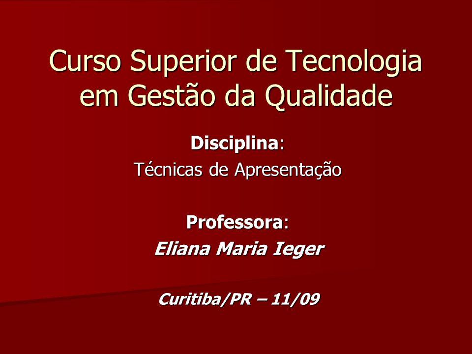 Curso Superior de Tecnologia em Gestão da Qualidade Disciplina: Técnicas de Apresentação Professora: Eliana Maria Ieger Curitiba/PR – 11/09