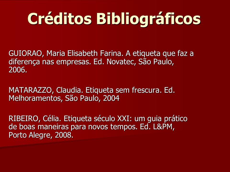 Créditos Bibliográficos GUIORAO, Maria Elisabeth Farina. A etiqueta que faz a diferença nas empresas. Ed. Novatec, São Paulo, 2006. MATARAZZO, Claudia