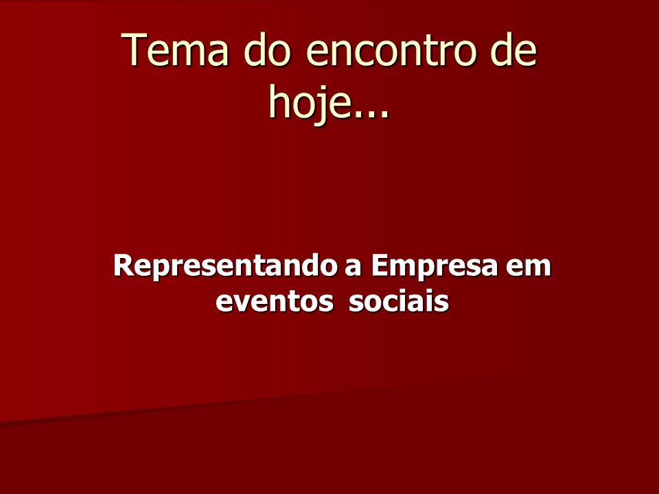 Tema do encontro de hoje... Representando a Empresa em eventos sociais