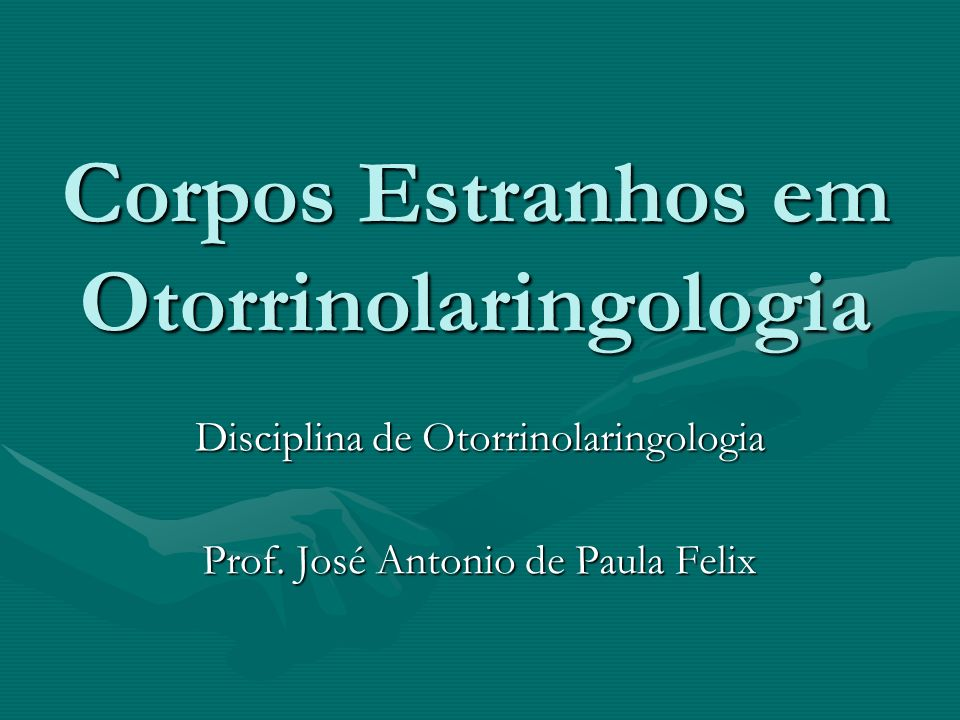 Corpos Estranhos em Otorrinolaringologia Disciplina de Otorrinolaringologia Prof. José Antonio de Paula Felix