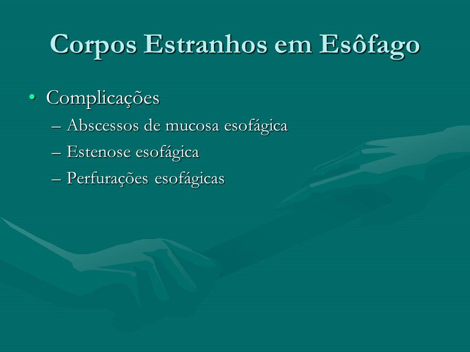Corpos Estranhos em Esôfago ComplicaçõesComplicações –Abscessos de mucosa esofágica –Estenose esofágica –Perfurações esofágicas