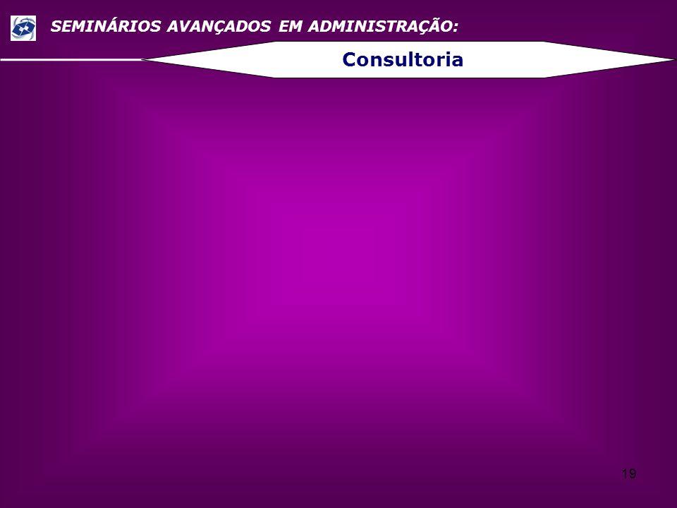 19 SEMINÁRIOS AVANÇADOS EM ADMINISTRAÇÃO: Consultoria