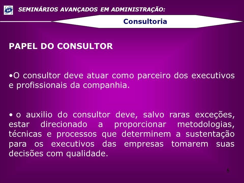 5 SEMINÁRIOS AVANÇADOS EM ADMINISTRAÇÃO: Consultoria PAPEL DO CONSULTOR O consultor deve atuar como parceiro dos executivos e profissionais da companh