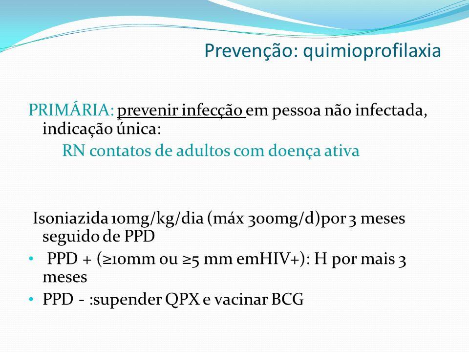 PRIMÁRIA: prevenir infecção em pessoa não infectada, indicação única: RN contatos de adultos com doença ativa Isoniazida 10mg/kg/dia (máx 300mg/d)por 3 meses seguido de PPD PPD + (10mm ou 5 mm emHIV+): H por mais 3 meses PPD - :supender QPX e vacinar BCG Prevenção: quimioprofilaxia