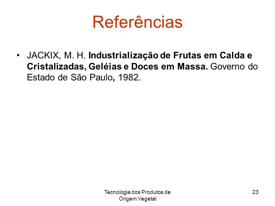 Tecnologia dos Produtos de Origem Vegetal 23 Referências JACKIX, M. H. Industrialização de Frutas em Calda e Cristalizadas, Geléias e Doces em Massa.