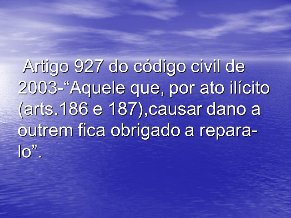 Artigo 927 do código civil de 2003-Aquele que, por ato ilícito (arts.186 e 187),causar dano a outrem fica obrigado a repara- lo. Artigo 927 do código