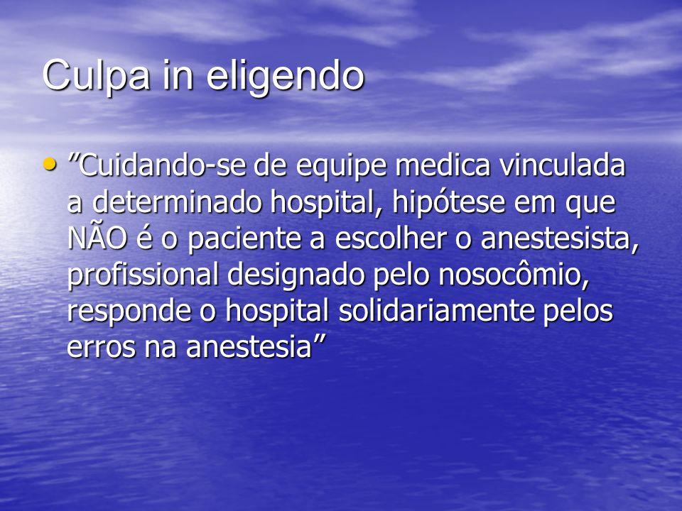 Culpa in eligendo Cuidando-se de equipe medica vinculada a determinado hospital, hipótese em que NÃO é o paciente a escolher o anestesista, profission