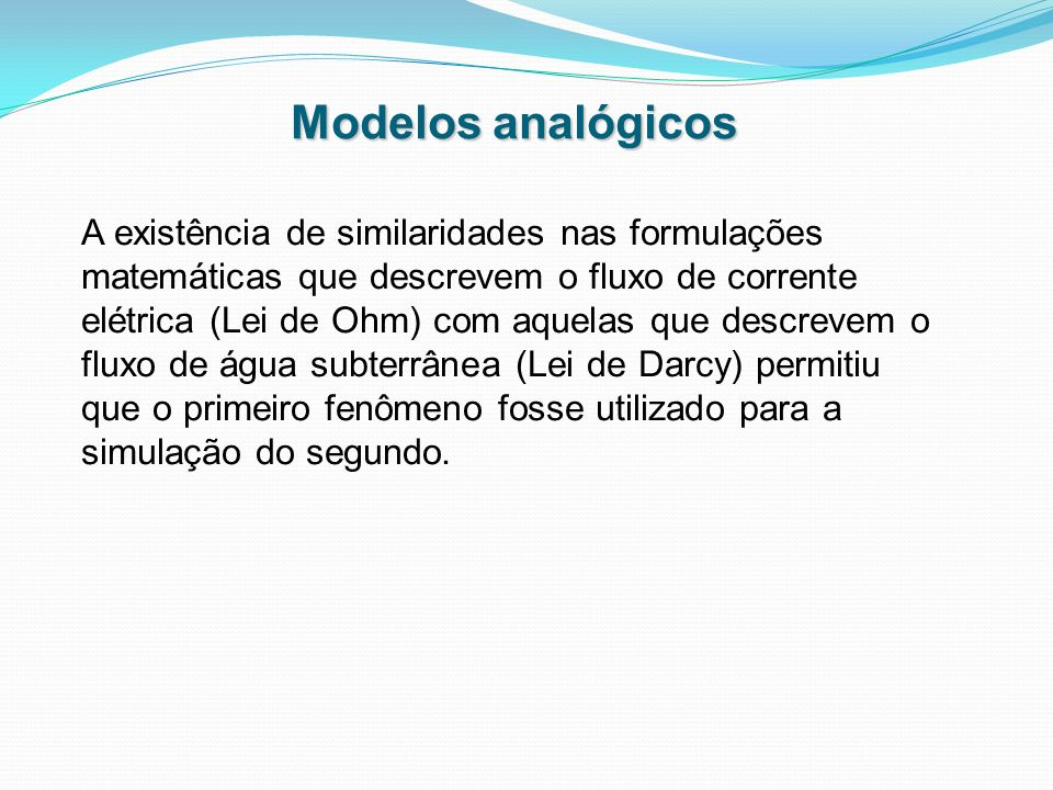 Modelos analógicos A existência de similaridades nas formulações matemáticas que descrevem o fluxo de corrente elétrica (Lei de Ohm) com aquelas que d