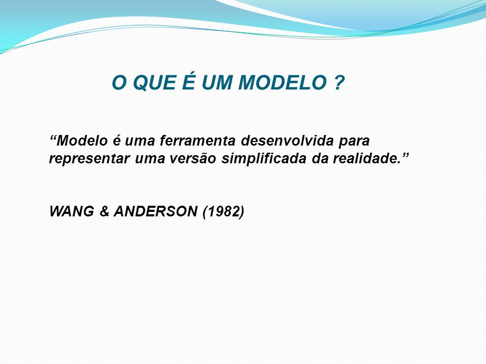 O QUE É UM MODELO ? Modelo é uma ferramenta desenvolvida para representar uma versão simplificada da realidade. WANG & ANDERSON (1982)