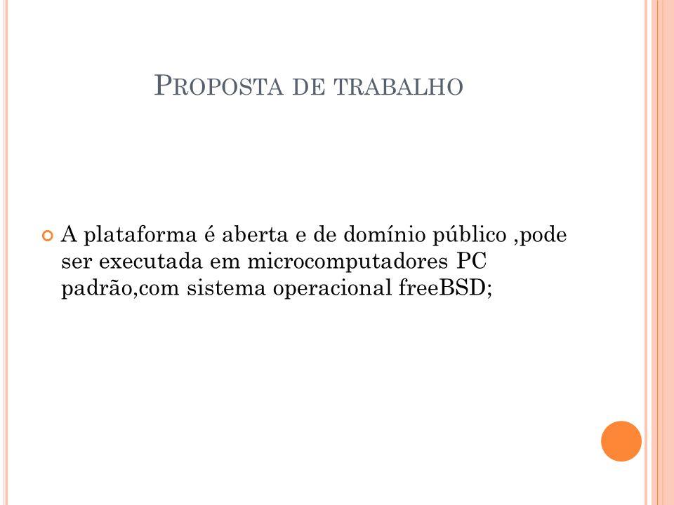 P ROPOSTA DE TRABALHO A plataforma é aberta e de domínio público,pode ser executada em microcomputadores PC padrão,com sistema operacional freeBSD;
