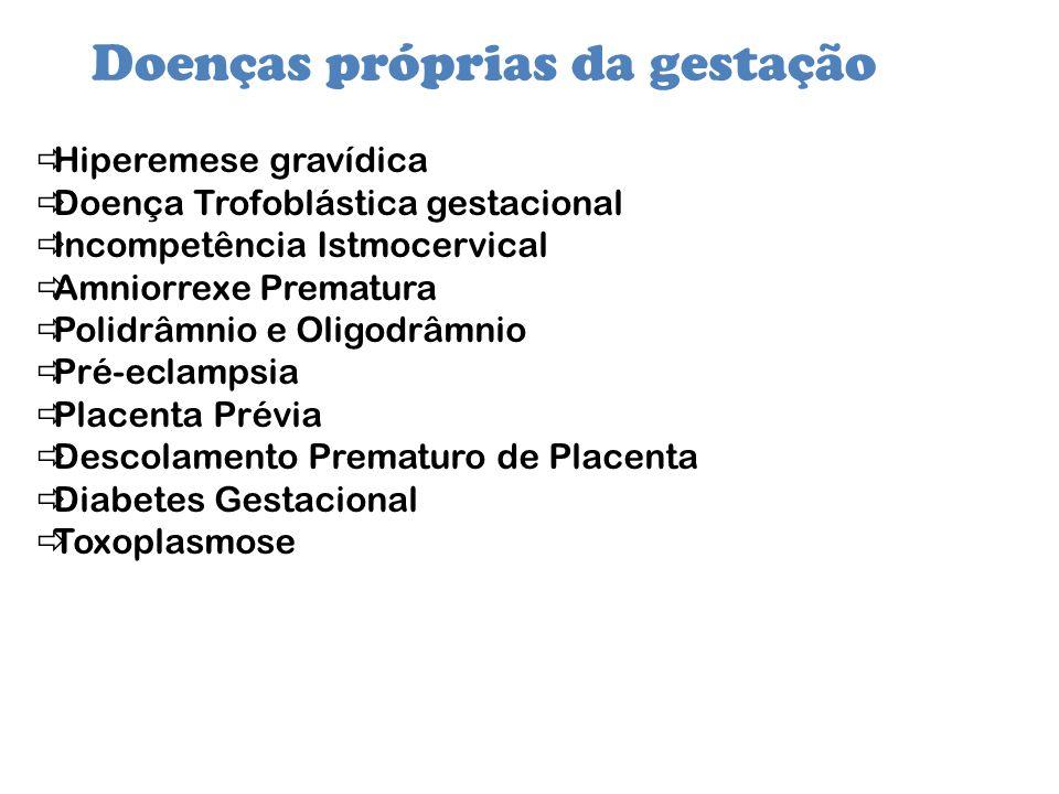 Doenças próprias da gestação Hiperemese gravídica Doença Trofoblástica gestacional Incompetência Istmocervical Amniorrexe Prematura Polidrâmnio e Olig