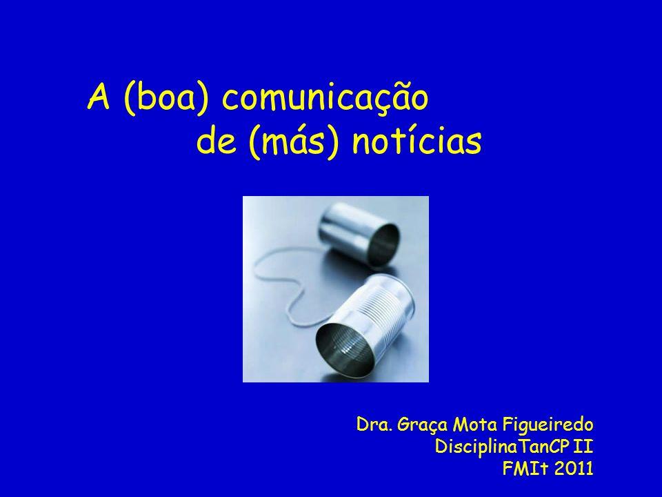 A (boa) comunicação de (más) notícias Dra. Graça Mota Figueiredo DisciplinaTanCP II FMIt 2011