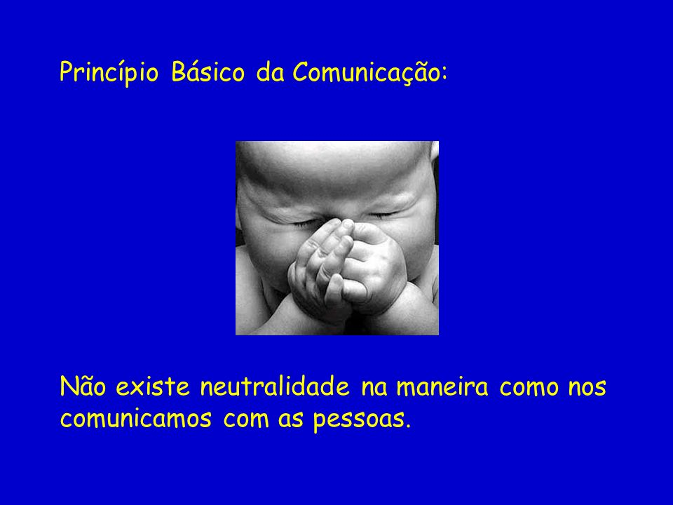 Princípio Básico da Comunicação: Não existe neutralidade na maneira como nos comunicamos com as pessoas.