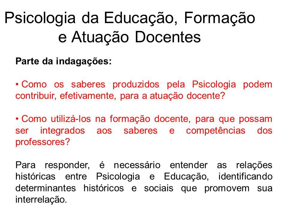 Psicologia da Educação, Formação e Atuação Docentes Parte da indagações: Como os saberes produzidos pela Psicologia podem contribuir, efetivamente, pa