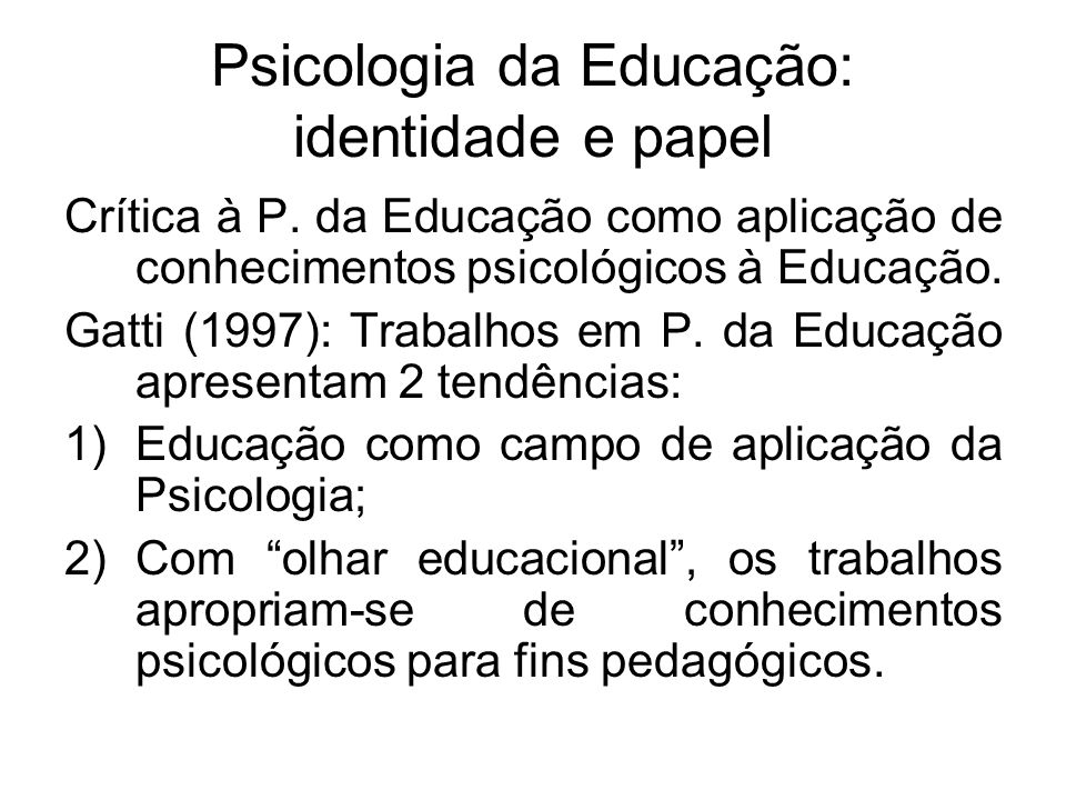 Psicologia da Educação: identidade e papel Crítica à P. da Educação como aplicação de conhecimentos psicológicos à Educação. Gatti (1997): Trabalhos e
