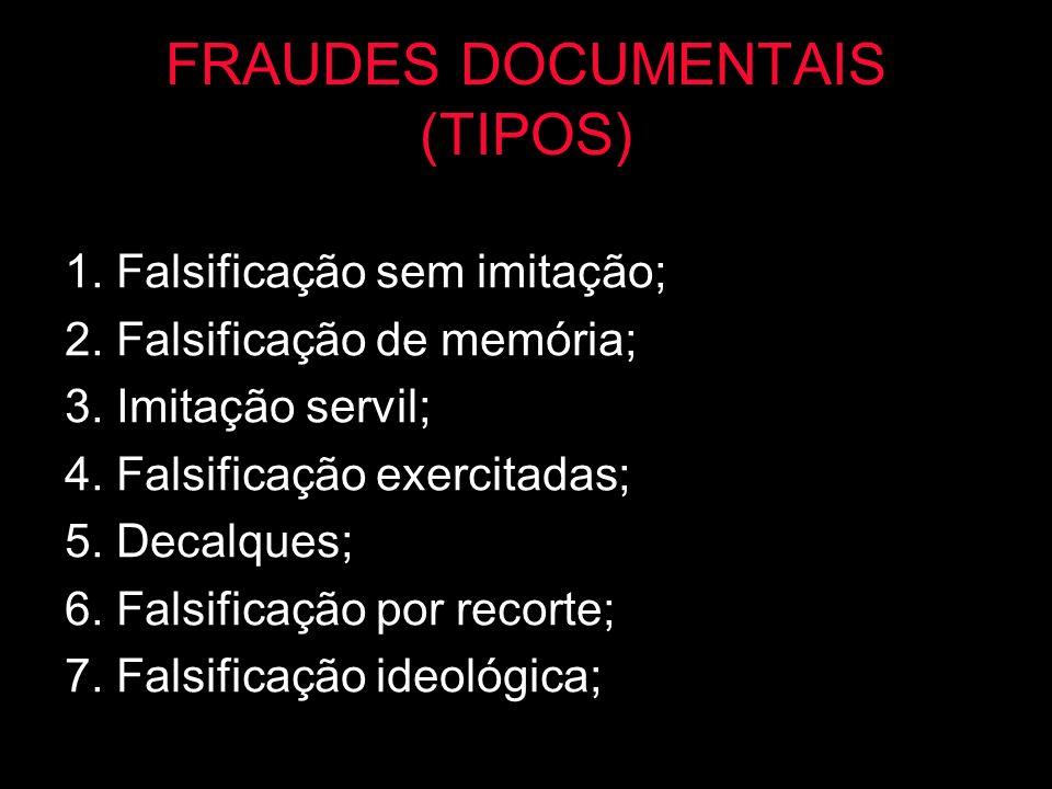 FRAUDES DOCUMENTAIS (TIPOS) 1. Falsificação sem imitação; 2. Falsificação de memória; 3. Imitação servil; 4. Falsificação exercitadas; 5. Decalques; 6