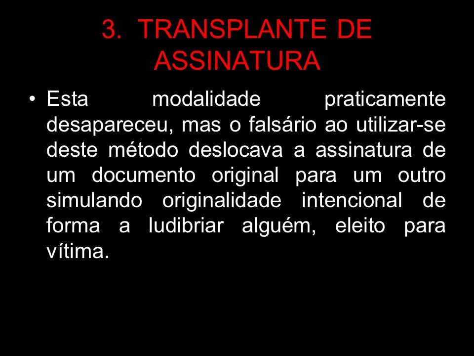3. TRANSPLANTE DE ASSINATURA Esta modalidade praticamente desapareceu, mas o falsário ao utilizar-se deste método deslocava a assinatura de um documen
