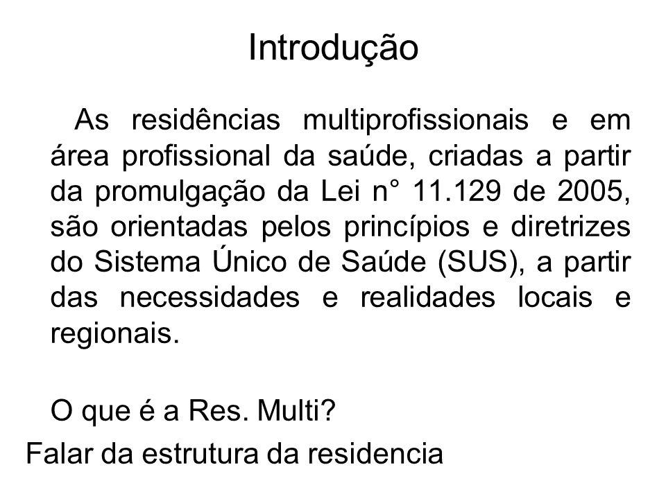 Introdução As residências multiprofissionais e em área profissional da saúde, criadas a partir da promulgação da Lei n° 11.129 de 2005, são orientadas pelos princípios e diretrizes do Sistema Único de Saúde (SUS), a partir das necessidades e realidades locais e regionais.