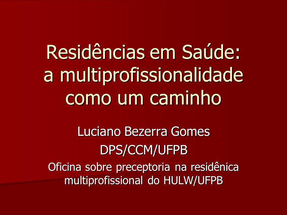 Residências em Saúde: a multiprofissionalidade como um caminho Luciano Bezerra Gomes DPS/CCM/UFPB Oficina sobre preceptoria na residênica multiprofiss
